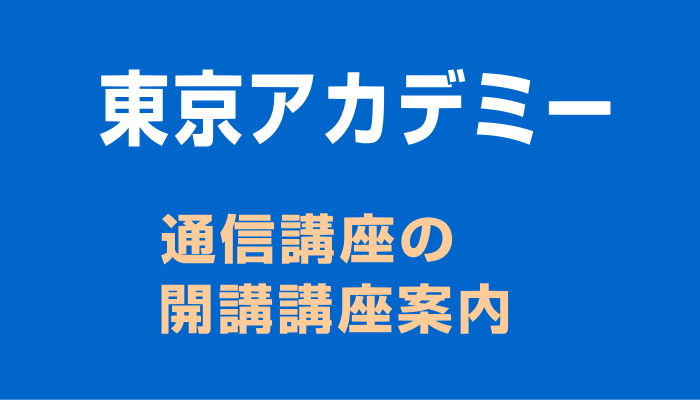 東京アカデミーの通信講座開講講座案内
